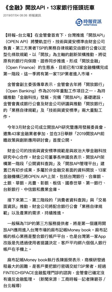 時報-台北電】在金管會首肯下,台灣推進「開放API」(OPEN API)將雙軌並行,技術與資安標準由財金公司負責,第三方業者TSP的業務自律規範交由銀行公會以定型化條款規範。以「開放」為主軸的創新架構推動,將從原有的銀行向保險、證券同步推進,形成「開放金融」(Open Finance)的生態系,目前已有13家金融機構完成第一階段,這一季將有第一家TSP業者進入市場。   金管會副主委張傳章表示,金管會去年將「開放銀行」(Open Banking)作為2019年重點工作項目之一,為持續推動「金融科技」發展,完備「開放API」基礎建設,金管會責成銀行公會及財金公司研議與推動「開放銀行」的「業務自律規範」及「技術與資安標準」兩大重點工作。   今年3月財金公司成立開放API研究暨應用發展委員會,邀集43家金融業者參加,並在3日舉辦「2019開放API前瞻政策與創新應用研討會」首度公開。   財金公司的技術與資安標準規範是與政治大學金融科技研究中心合作。財金公司董事長林國良表示,開放API架構第一階段「公開資料查詢」及「開放API管理平台」建置已有初步成果,多屬於非金融交易面的資料開放,13家金融機構已將OPEN API上架,包括台灣銀行、合庫銀、土銀、華銀,兆豐、彰銀、板信、國泰世華、第一銀行、台新銀行、中信銀和農業金庫。   接下來第二、第三階段的「消費者資料查詢」與「交易面資訊」推動,財金公司將配合銀行公會「業務自律規範」以及產業的需求,持續推進。   一般稱為TSP的第三方服務提供者,將是第一個運用開放API應用進入台灣市場的麻布記帳Money book。麻布記帳的核心業務是整合銀行帳戶平台,也是台灣第一家App改版是先透過使用者提議決定,客戶平均綁六個個人銀行帳戶在手機上。   麻布記帳Money book執行長陳振榮表示,商模研發過程最大的困難,是客戶要把銀行密碼交給TSP業者,經過FINTECHSPACE金融監理門診的諮詢,金管會已確定沒有違反金融監理。